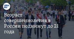 Полное совершеннолетие в россии наступает с 21